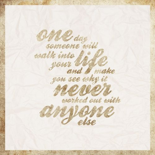 One day someone will walk into your life and make you see why it never worked out with anyone else...
