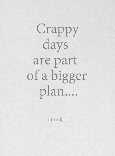 crappy days are just a part of life...but the good days outweigh the crappy ones for sure.