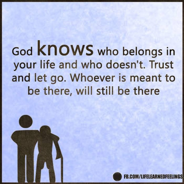 Love Quates, God knows who belongs in your life and who doesn't trust and let go whoever is meant