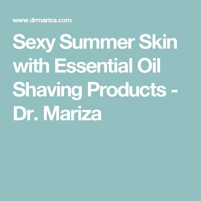 Sexy Summer Skin with Essential Oil Shaving Products - Dr. Mariza