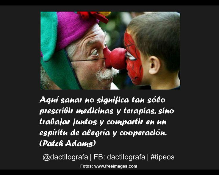 Aquí sanar no significa tan sólo prescribir medicinas y terapias, sino trabajar juntos y compartir en un espíritu de alegría y cooperación. (Patch Adams) #Frases #Alegria