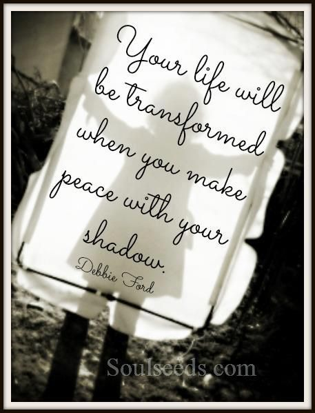 Your Life Will Be Transformed When You Make Peace With Your Shadow. -Debbie Ford