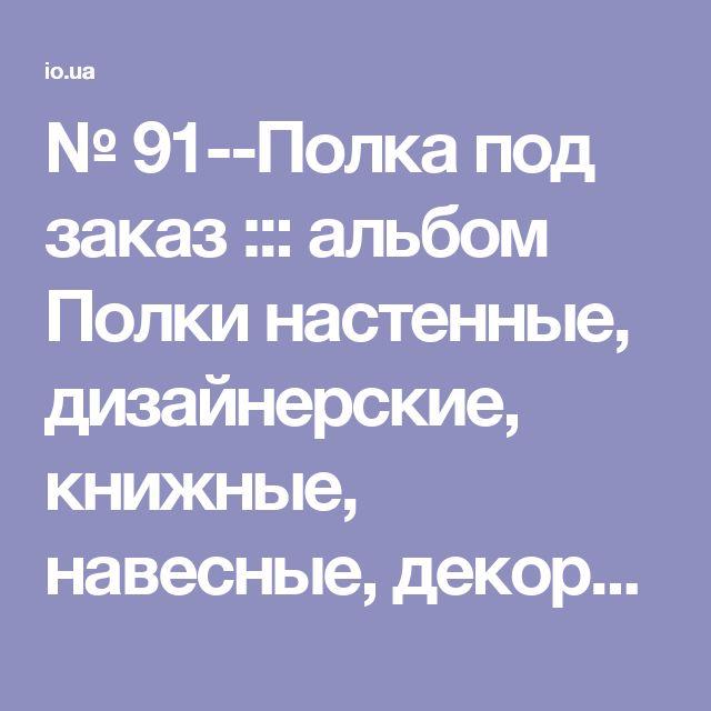 № 91--Полка под заказ ::: альбом Полки настенные, дизайнерские, книжные, навесные, декоративные полки, книжные полки, полка на стену ::: МАРКЕТ » Маркет - услуги/предложения / фото 29894342 699 x 496 io.ua