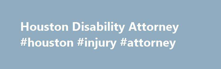 Houston Disability Attorney #houston #injury #attorney http://ohio.nef2.com/houston-disability-attorney-houston-injury-attorney/  Has Your Houston Disability Claim Been Denied? Suffering from a disabling condition can take away your ability to provide for yourself and your family. For people who cannot work because of a disability, Social Security benefits, Long Term Disability Insurance, VA Disability benefits or other disability benefits are a necessary lifeline. But what do you do claim…