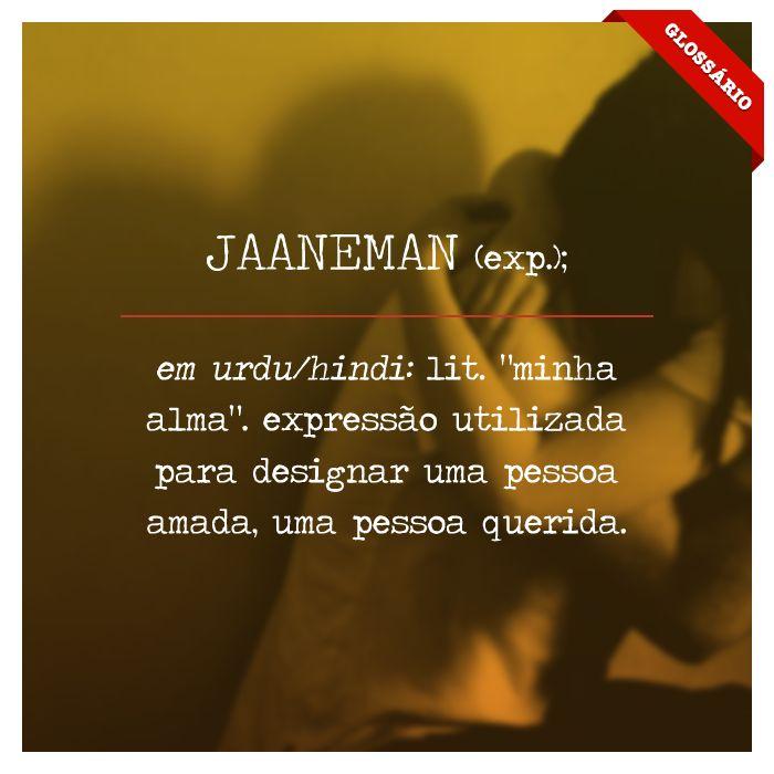 """JAANEMAN (exp.); em urdu/hindi: lit. """"minha alma"""". expressão utilizada para designar uma pessoa amada, uma pessoa querida."""