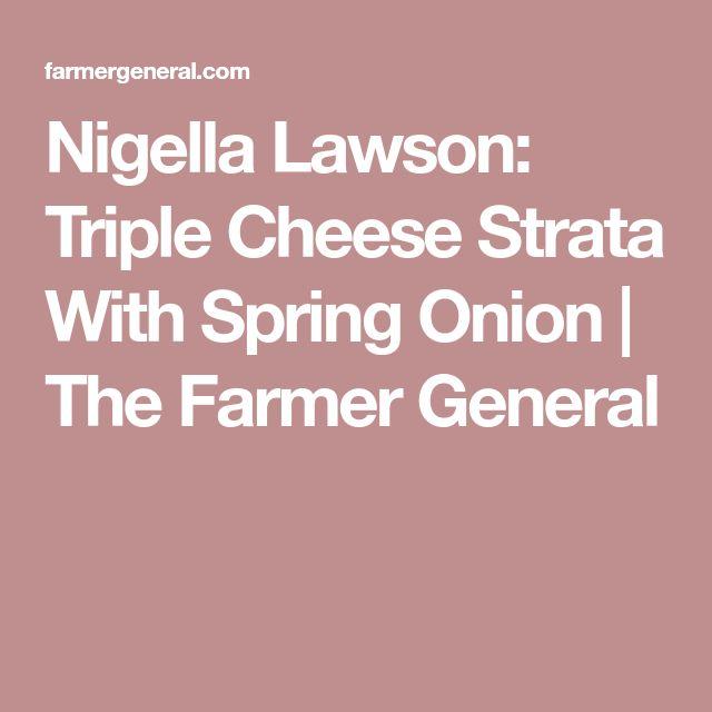 Nigella Lawson: Triple Cheese Strata With Spring Onion | The Farmer General