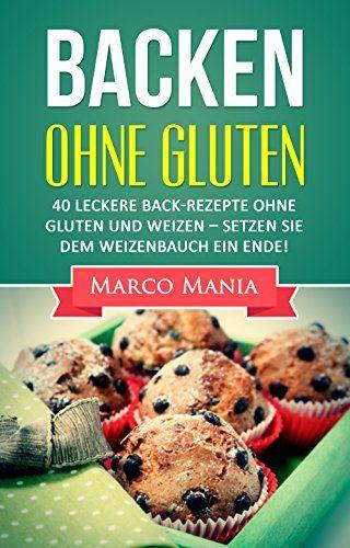 Glutenfrei - Backen ohne Gluten: 40 leckere Back-Rezepte ohne Gluten und Weizen - Setzen Sie dem Weizenbauch ein Ende (Weizen, Achtung Weizen, glutenfrei, ... weizenfrei, Brot backen, Low Carb Brot) von [Mania, Marco]
