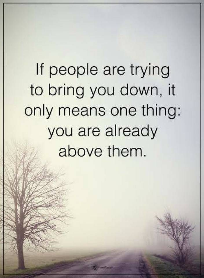 quotes If people are trying to bring you down, it only means one thing you are already above them.