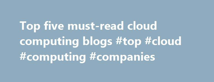 Top five must-read cloud computing blogs #top #cloud #computing #companies http://indiana.nef2.com/top-five-must-read-cloud-computing-blogs-top-cloud-computing-companies/  # Top five must-read cloud computing blogs As the cloud computing market continues to mature, different voices with different opinions emerge. Current and potential cloud adopters look to experts, vendors and other users to help them form thoughts on the strengths and downfalls of the technology. In this modern world…