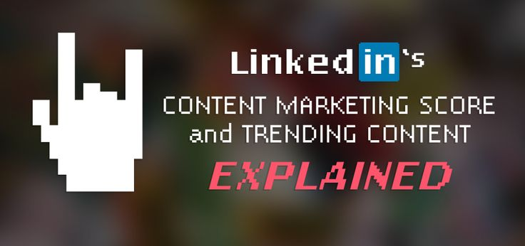 Trending Content & Content Marketing Score from LinkedIn - Explained