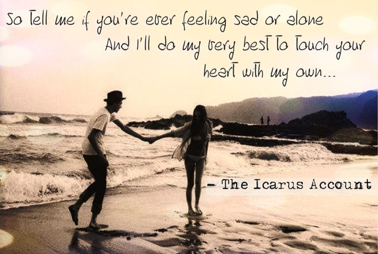 So tell me if you're ever feeling sad or alone And I'll do my very best to touch your heart with my own ~ The Icarus Account