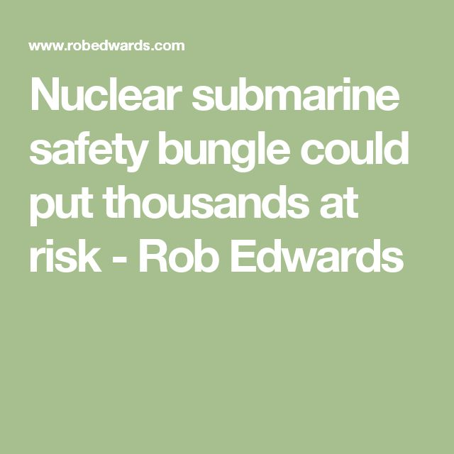 Nuclear submarine safety bungle could put thousands at risk - Rob Edwards