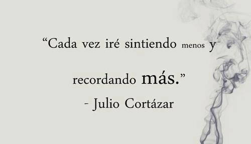 Cada vez irè sintiendo  Menos y recordando Màs.   Julio Cortàzar