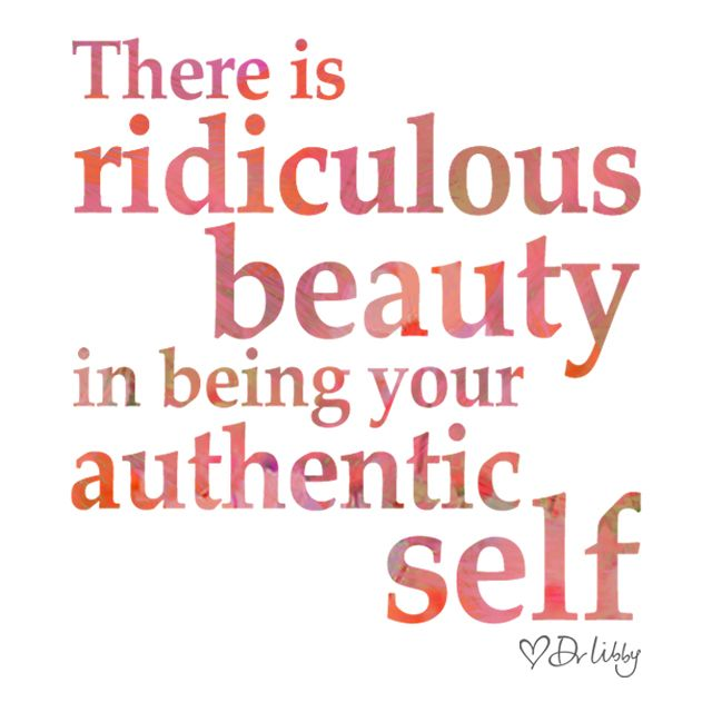 """""""There is ridiculous beauty in being your authentic self"""" - Dr Libby Weaver"""