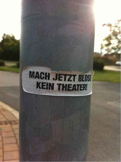 Mach jetzt bloß kein Theater.