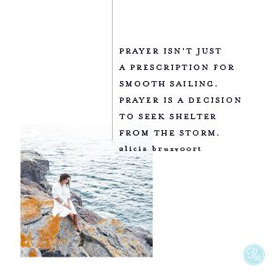 Prayer isn't just a prescription for smooth sailing, prayer is a decision to seek shelter from the storm.