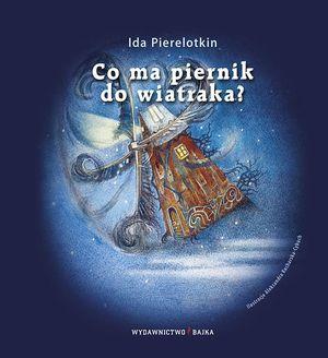 Co ma piernik do wiatraka? - Ida Pierelotkin - Wydawnictwo Bajka - książki dla dzieci