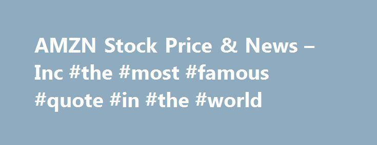 AMZN Stock Price & News – Inc #the #most #famous #quote #in #the #world http://quote.remmont.com/amzn-stock-price-news-inc-the-most-famous-quote-in-the-world/  Amazon.com Inc. AMZN (U.S. Nasdaq) P/E Ratio (TTM) The Price to Earnings (P/E) ratio, a key valuation measure, is calculated by dividing the stock's most recent closing price by the sum of the diluted earnings per share from continuing operations for the trailing 12 month period. Earnings Per Share (TTM) A company's net income for […]