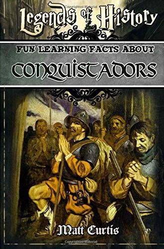 Legends of History - Fun Learning Facts About Conquistadors by Matt Curtis.