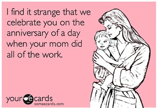 I find it strange that we celebrate you on the anniversary of a day when your mom did all of the work.