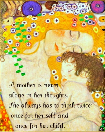 A mother is never alone in her thoughts.  She always has to think twice:  once for herself and once for her child.