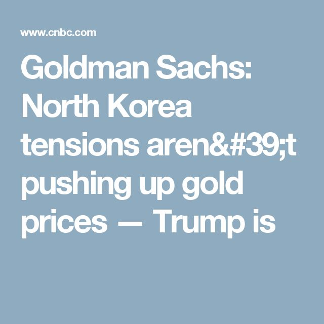 Goldman Sachs: North Korea tensions aren't pushing up gold prices — Trump is