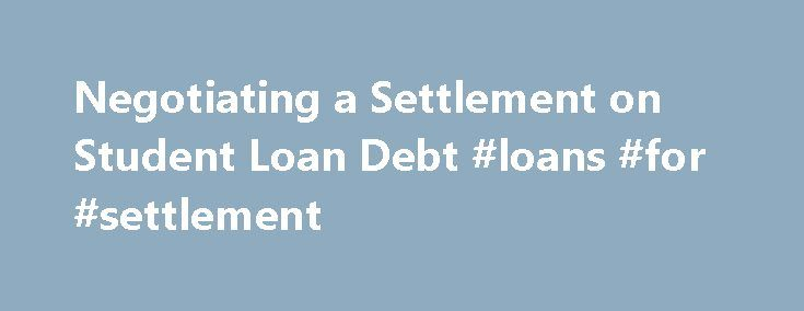 Negotiating a Settlement on Student Loan Debt #loans #for #settlement http://finances.nef2.com/negotiating-a-settlement-on-student-loan-debt-loans-for-settlement/  # Negotiating a settlement on student loans Student Loans » Negotiating A Settlement On Student Loans If you're in over your head with student loans, you're not alone. More than 1 in 7 federal loan borrowers default within three years of starting repayment, reports the Department of Education. Those figures don't account for…