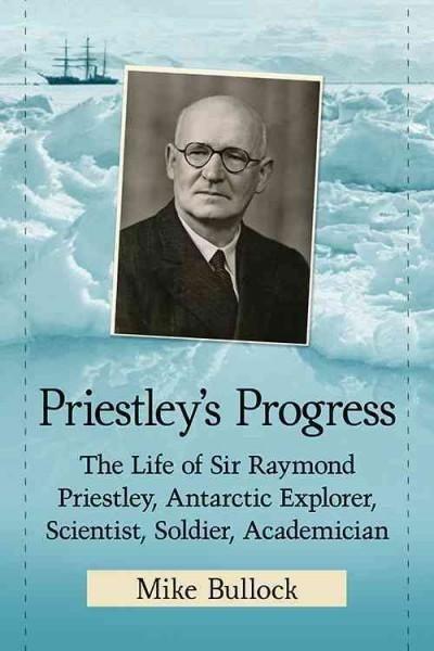 Priestley's Progress: The Life of Sir Raymond Priestley, Antarctic Explorer, Scientist, Soldier, Academician