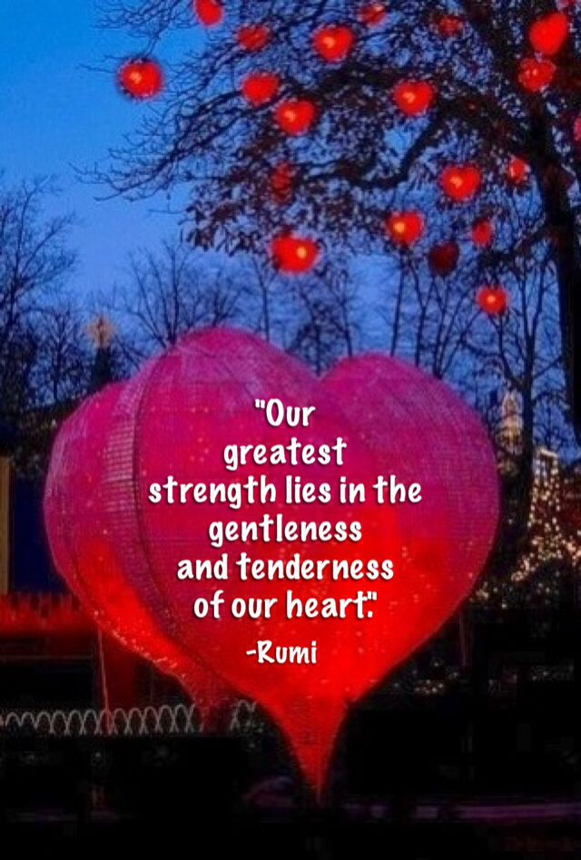 Our greatest strength lies in the gentleness and tenderness of our heart. ~Rumi