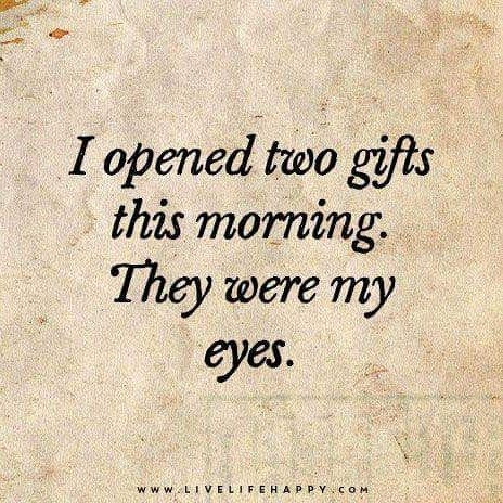 """I opened two gifts this morning. They were my eyes."""
