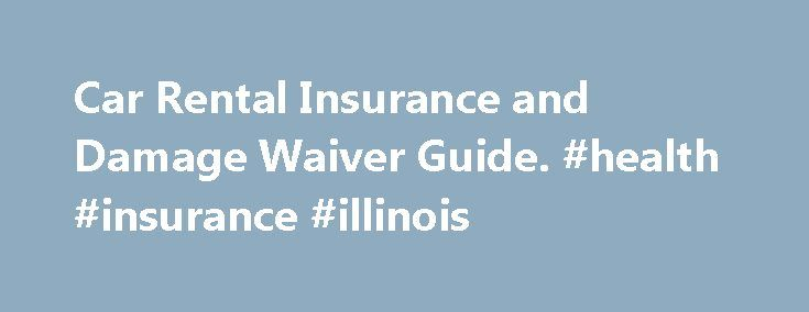 Car Rental Insurance and Damage Waiver Guide. #health #insurance #illinois http://insurance.remmont.com/car-rental-insurance-and-damage-waiver-guide-health-insurance-illinois/  #cheap insurance car # Need Insurance? This information is for customers renting in the United States. For information about rental insurance in other countries, see the following links: Australia. New Zealand. Canada. United Kingdom . Please be sure you fully understand the US Car Rental Insurance requirements…