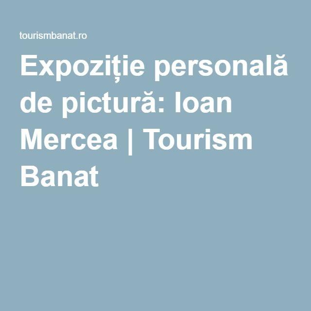 Expoziție personală de pictură: Ioan Mercea   Tourism Banat