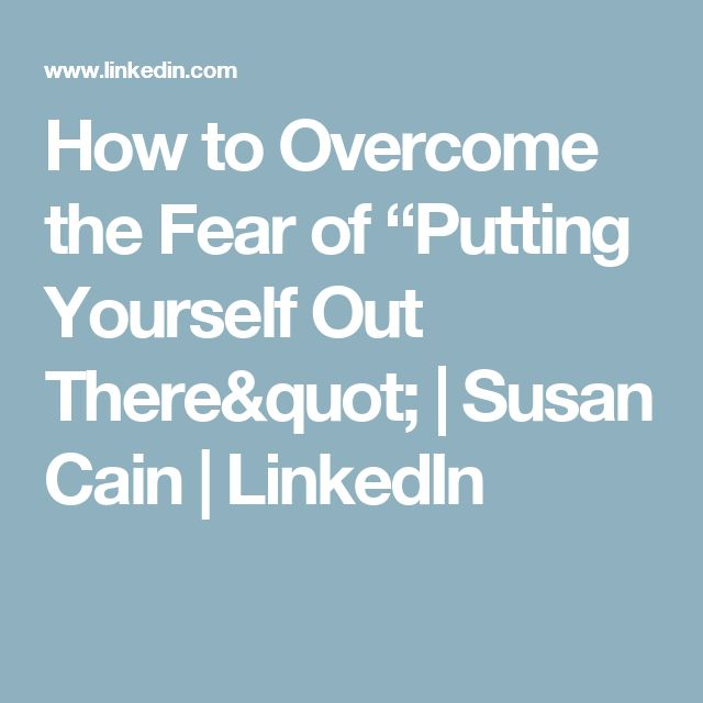 How To Overcome The Fear Of Putting Yourself Out There