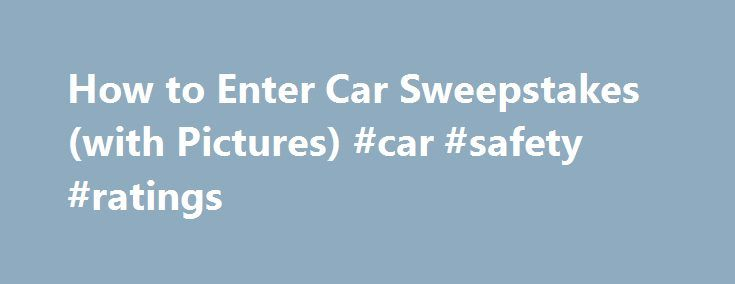 How to Enter Car Sweepstakes (with Pictures) #car #safety #ratings http://nigeria.remmont.com/how-to-enter-car-sweepstakes-with-pictures-car-safety-ratings/  #car sweepstakes # Other People Are Reading One of the most important tips to know when you enter sweepstakes is to always read the entry rules and instructions for car sweepstakes before you fill out the registration forms. All of the important details for the car giveaway will be listed there in fine print and it's important to…