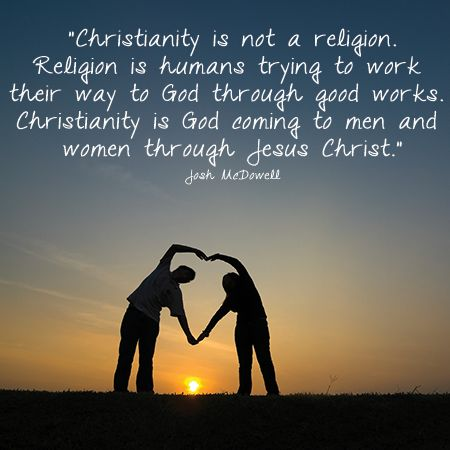 """""""Christianity is not a religion. Religion is humans trying to work their way to God through good works. Christianity is God coming to men and women through Jesus Christ."""" Josh McDowell (""""More Than a Carpenter"""")"""
