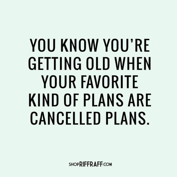 "YASS. Sweatpants here I come. | ""You know you're getting old when your favorite kind of plans are canceled plans."" -Unknown"