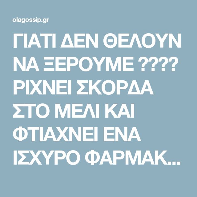 ΓΙΑΤΙ ΔΕΝ ΘΕΛΟΥΝ ΝΑ ΞΕΡΟΥΜΕ ???? ΡΙΧΝΕΙ ΣΚΟΡΔΑ ΣΤΟ ΜΕΛΙ ΚΑΙ ΦΤΙΑΧΝΕΙ ΕΝΑ ΙΣΧΥΡΟ ΦΑΡΜΑΚΟ.. - olagossip.gr