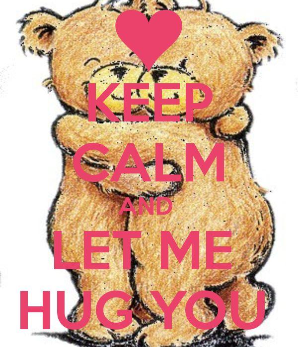 KEEP CALM AND  LET ME  HUG YOU