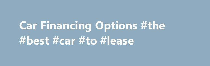 "Car Financing Options #the #best #car #to #lease http://lease.remmont.com/car-financing-options-the-best-car-to-lease/  Car Financing Options You're sitting in the dealership when the salesperson asks, ""So, how are you going to finance your new car?"" The question leaves you a little confused. What is he really asking? In the car business, the term financing is loosely used to mean that the dealership will either provide you with an […]"