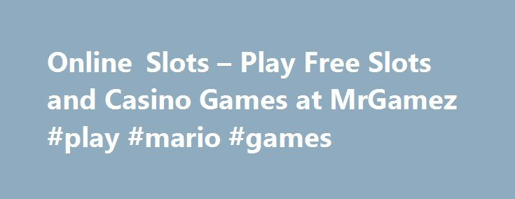Online Slots – Play Free Slots and Casino Games at MrGamez #play #mario #games http://game.remmont.com/online-slots-play-free-slots-and-casino-games-at-mrgamez-play-mario-games/  Welcome to MrGamez, the largest collection of free to play online slots on the web! 40 Super Hot Stinkin' Rich Flaming Hot 5 Dragons White Orchid Buffalo 20 Super Hot Triple Diamond Triple Red Hot 777 50 Lions Wheel of Fortune: Triple Extreme Spin Wolf Rising Da Vinci Diamonds Slot 50 Dragons Geisha Dice And…
