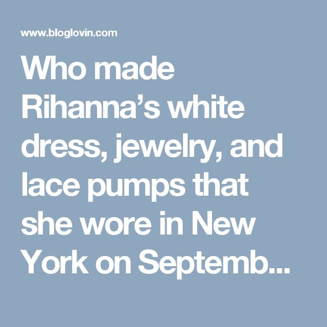 Who made Rihanna's white dress, jewelry, and lace pumps that she wore in New York on September 5, 2014? | OutfitID | Bloglovin'