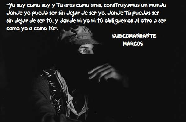 I am as I am and you are as you are, let's build a world where I can be me without having to stop being me, where you can be you without having to stop being you, and where neither you or me try to make the other be like me or you. - Subcomandante Marcos