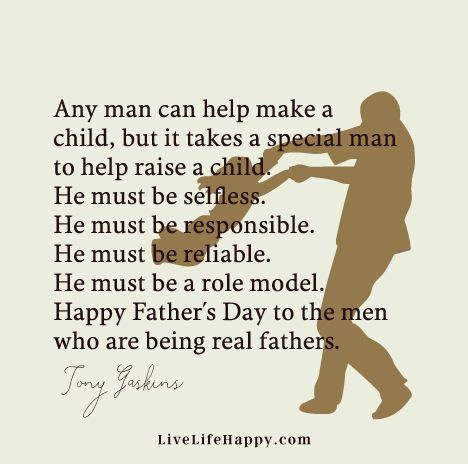 """Any man can help make a child, but it takes a special man to help raise a child. He must be selfless. He must be responsible. He must be reliable. He must be a role model. Happy Father's Day to the men who are being real fathers."" - Tony Gaskins"