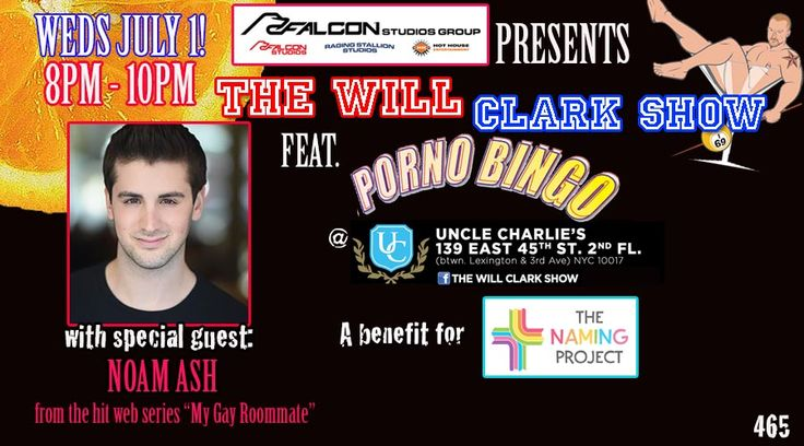 "The Will Clark Show feat. P*rno Bingo July 1, 2015: Special guest: Noam Ash from the hit web series ""My Gay Roommate"". A night to benefit The Naming Project"
