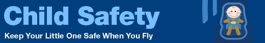 FAA Child safety Guidelines: Did you know that the safest place for your child on an airplane is in a government-approved child safety restraint system (CRS) or device, not on your lap? Your arms aren't capable of holding your child securely, especially during unexpected turbulence.