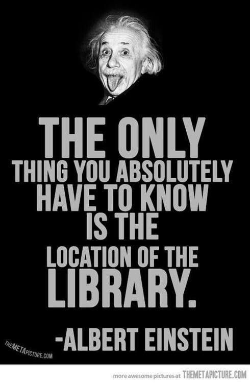 The only things you absolutely have to know is the location of the library. Albert Einstein