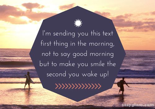 I'm sending you this text first thing in the morning, not to say good morning but to make you smile the second you wake up.