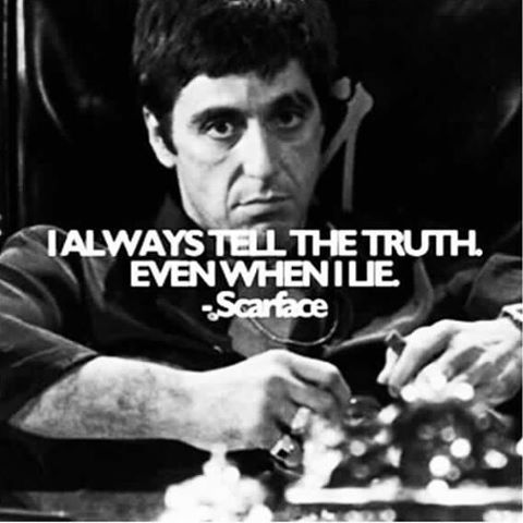 """I always tell the truth, even when I lie"" ~ Scarface"