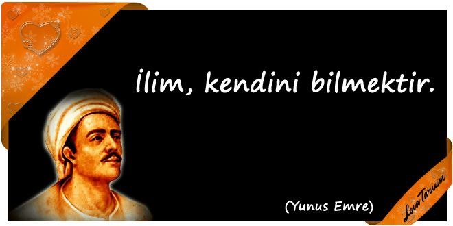 ♥ İlim, kendini bilmektir. (Yunus Emre) ...