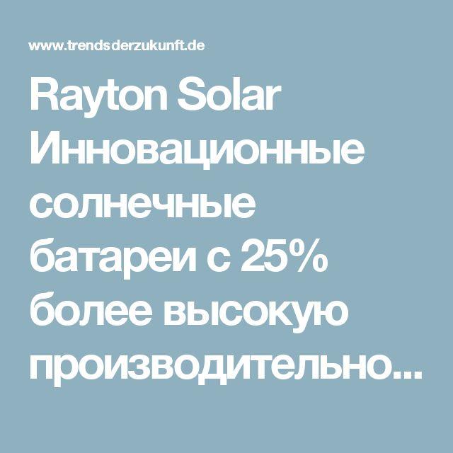 Rayton Solar Инновационные солнечные батареи с 25% более высокую производительность